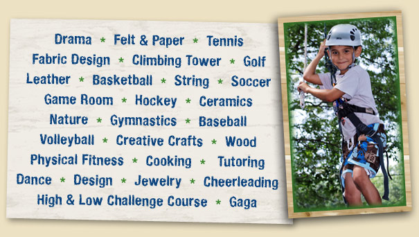Drama Felt & Paper Tennis Fabric Design Climbing Tower Golf  Leather Basketball String Soccer Game Room Hockey Nature Gymnastics Ceramics Baseball Creative Crafts Physical Fitness Cooking Volleyball Tutoring Dance Design High & Low Challenge Course Jewelry Gaga Wood Cheerleading