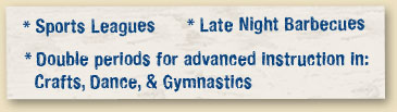 Sports Leagues  Late Night Barbecues Double periods for advanced instruction in: Crafts, Dance, & Gymnastics
